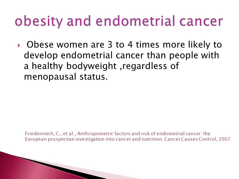  Obese women are 3 to 4 times more likely to develop endometrial cancer than people with a healthy bodyweight,regardless of menopausal status.