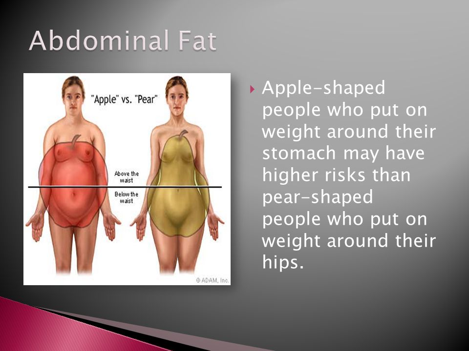  Apple-shaped people who put on weight around their stomach may have higher risks than pear-shaped people who put on weight around their hips.