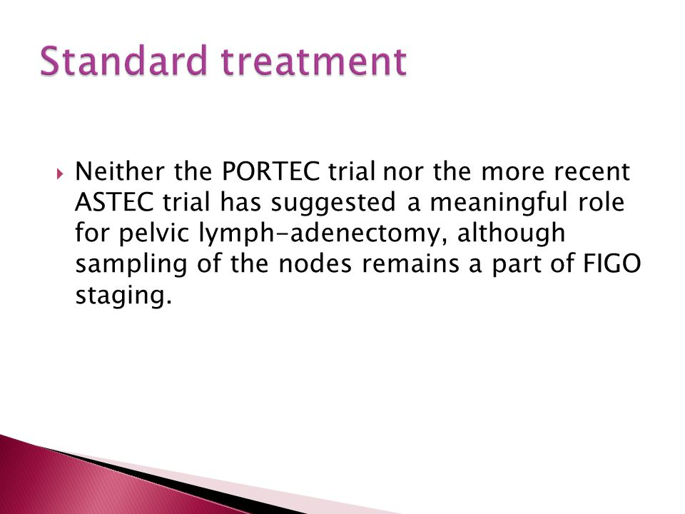  Neither the PORTEC trial nor the more recent ASTEC trial has suggested a meaningful role for pelvic lymph-adenectomy, although sampling of the nodes remains a part of FIGO staging.