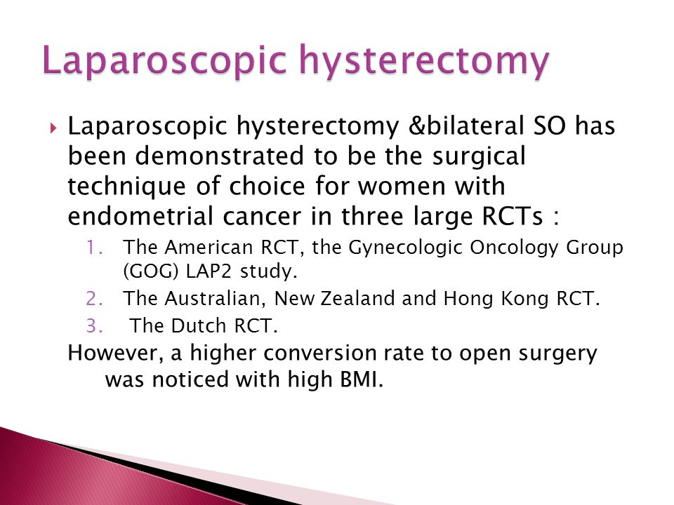  Laparoscopic hysterectomy &bilateral SO has been demonstrated to be the surgical technique of choice for women with endometrial cancer in three large RCTs : 1.The American RCT, the Gynecologic Oncology Group (GOG) LAP2 study.
