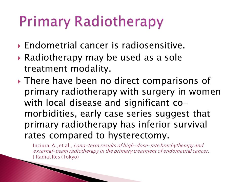  Endometrial cancer is radiosensitive.  Radiotherapy may be used as a sole treatment modality.