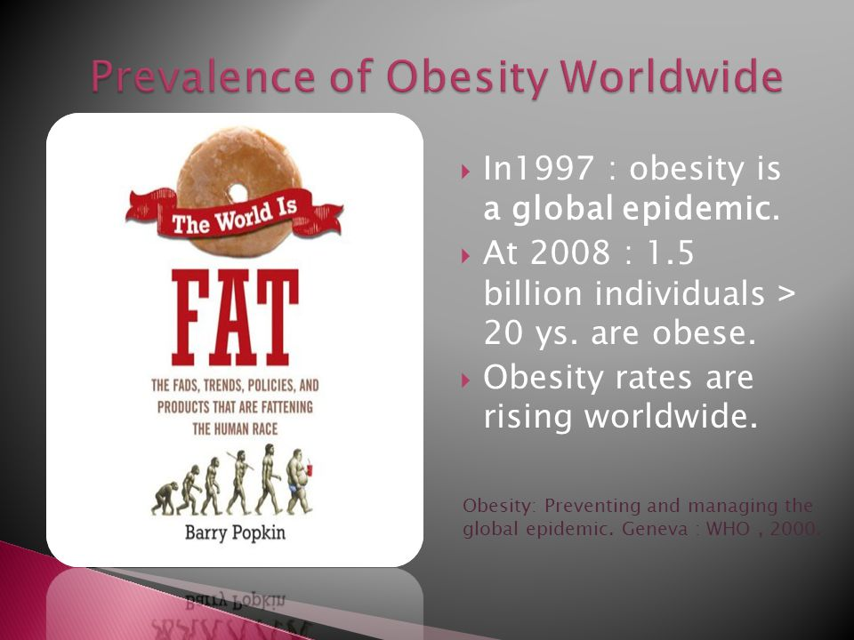  In1997 : obesity is a global epidemic.  At 2008 : 1.5 billion individuals < 20 ys.