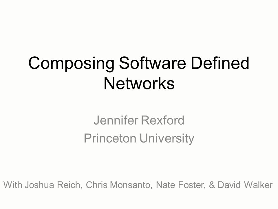 Composing Software Defined Networks Jennifer Rexford Princeton University With Joshua Reich, Chris Monsanto, Nate Foster, & David Walker