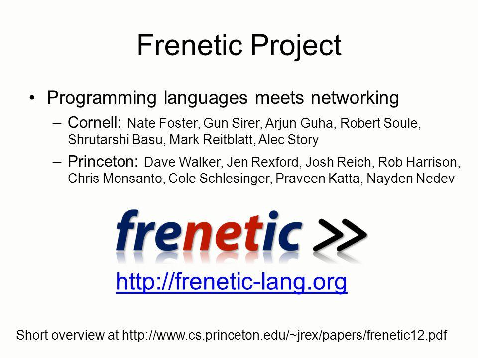 Frenetic Project http://frenetic-lang.org Programming languages meets networking –Cornell: Nate Foster, Gun Sirer, Arjun Guha, Robert Soule, Shrutarshi Basu, Mark Reitblatt, Alec Story –Princeton: Dave Walker, Jen Rexford, Josh Reich, Rob Harrison, Chris Monsanto, Cole Schlesinger, Praveen Katta, Nayden Nedev Short overview at http://www.cs.princeton.edu/~jrex/papers/frenetic12.pdf
