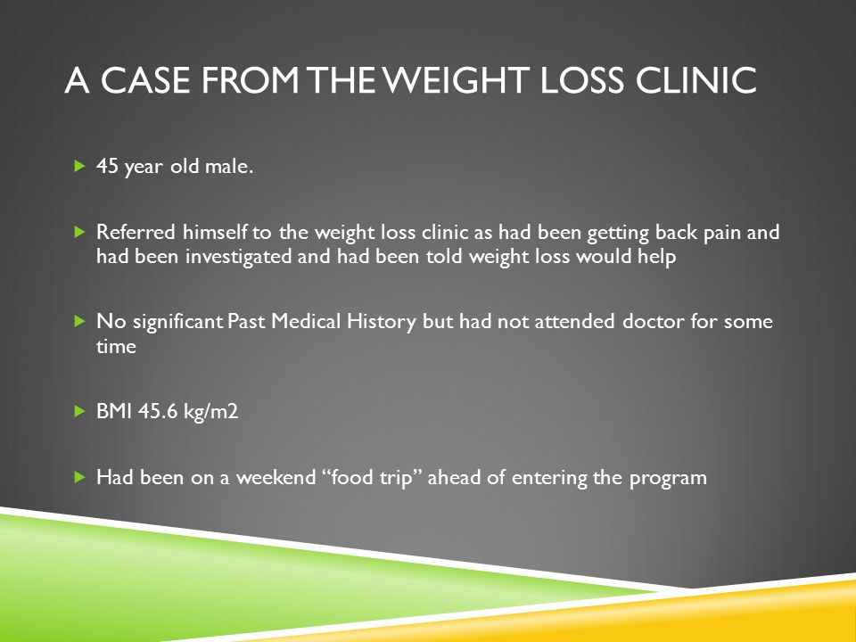 A CASE FROM THE WEIGHT LOSS CLINIC  45 year old male.  Referred himself to the weight loss clinic as had been getting back pain and had been investi