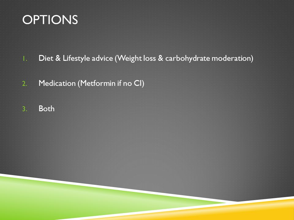 OPTIONS 1. Diet & Lifestyle advice (Weight loss & carbohydrate moderation) 2. Medication (Metformin if no CI) 3. Both
