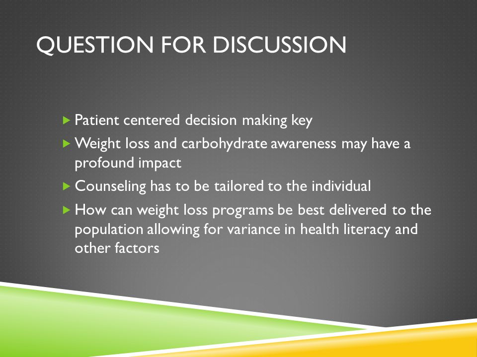 QUESTION FOR DISCUSSION  Patient centered decision making key  Weight loss and carbohydrate awareness may have a profound impact  Counseling has to
