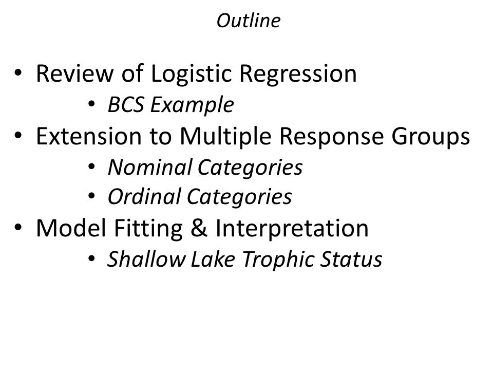 Outline Review of Logistic Regression BCS Example Extension to Multiple Response Groups Nominal Categories Ordinal Categories Model Fitting & Interpre