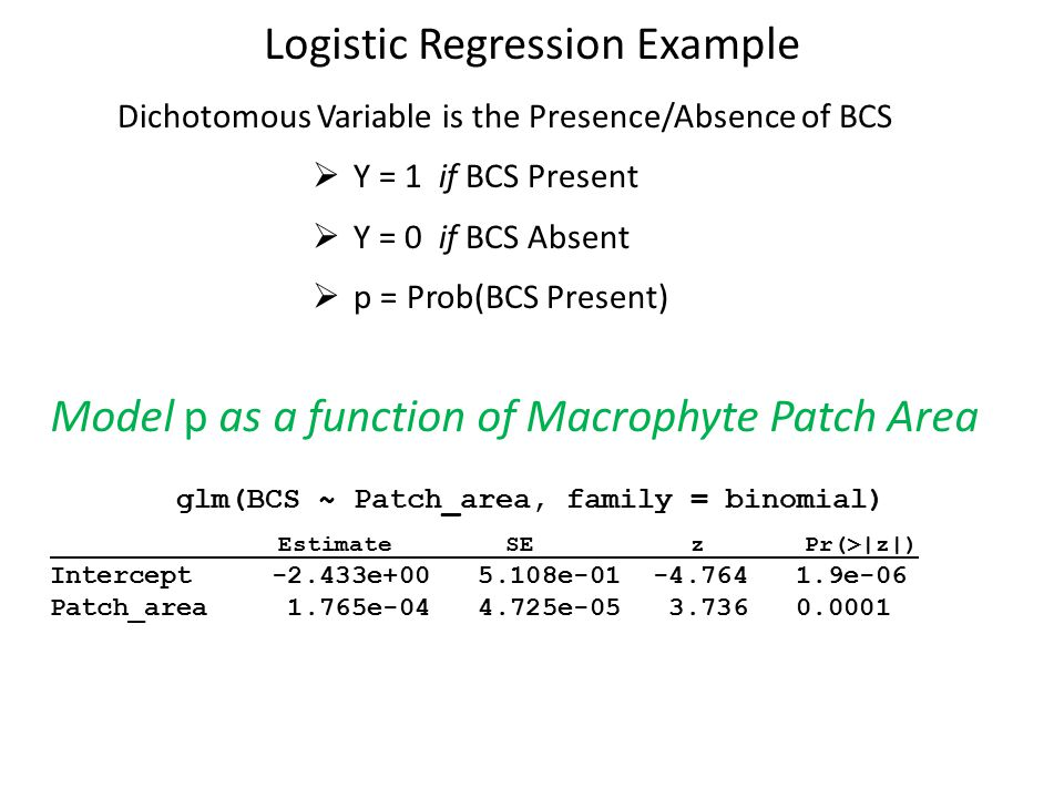 Logistic Regression Example Model p as a function of Macrophyte Patch Area glm(BCS ~ Patch_area, family = binomial) Estimate SE z Pr(>|z|) Intercept -