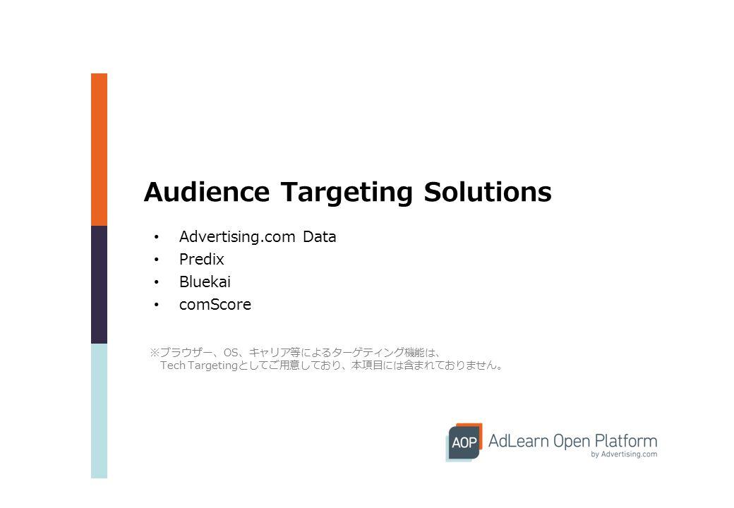 Audience Targeting Solutions Advertising.com Data Predix Bluekai comScore ※ブラウザー、OS、キャリア等によるターゲティング機能は、 Tech Targetingとしてご用意しており、本項目には含まれておりません。
