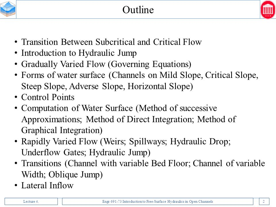 Lecture 4.Engr 691-73 Introduction to Free-Surface Hydraulics in Open Channels3 Transition from subcritical to supercritical flow When the flow changes from subcritical to supercritical the water surface lowers gradually from a higher depth to a lower depth by passing through critical depth.