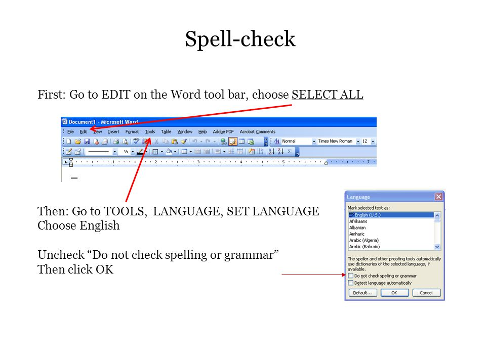 Spell-check First: Go to EDIT on the Word tool bar, choose SELECT ALL Then: Go to TOOLS, LANGUAGE, SET LANGUAGE Choose English Uncheck Do not check spelling or grammar Then click OK