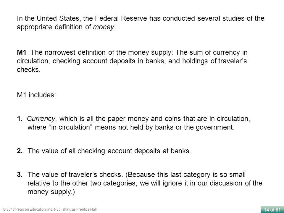 14 of 61 © 2013 Pearson Education, Inc. Publishing as Prentice Hall M1 The narrowest definition of the money supply: The sum of currency in circulatio