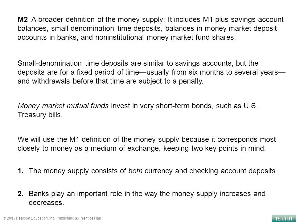 15 of 61 © 2013 Pearson Education, Inc. Publishing as Prentice Hall M2 A broader definition of the money supply: It includes M1 plus savings account b