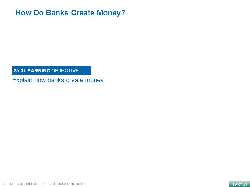19 of 61 © 2013 Pearson Education, Inc. Publishing as Prentice Hall Explain how banks create money. 25.3 LEARNING OBJECTIVE How Do Banks Create Money?