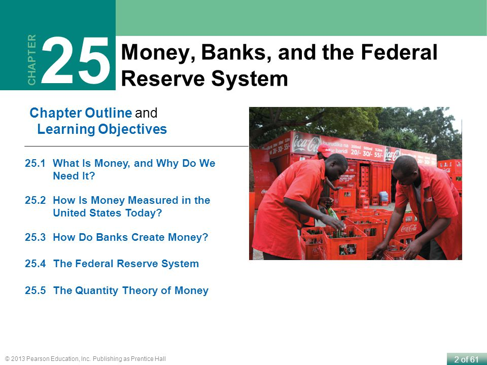 2 of 61 © 2013 Pearson Education, Inc. Publishing as Prentice Hall Money, Banks, and the Federal Reserve System CHAPTER 25 Chapter Outline and Learnin
