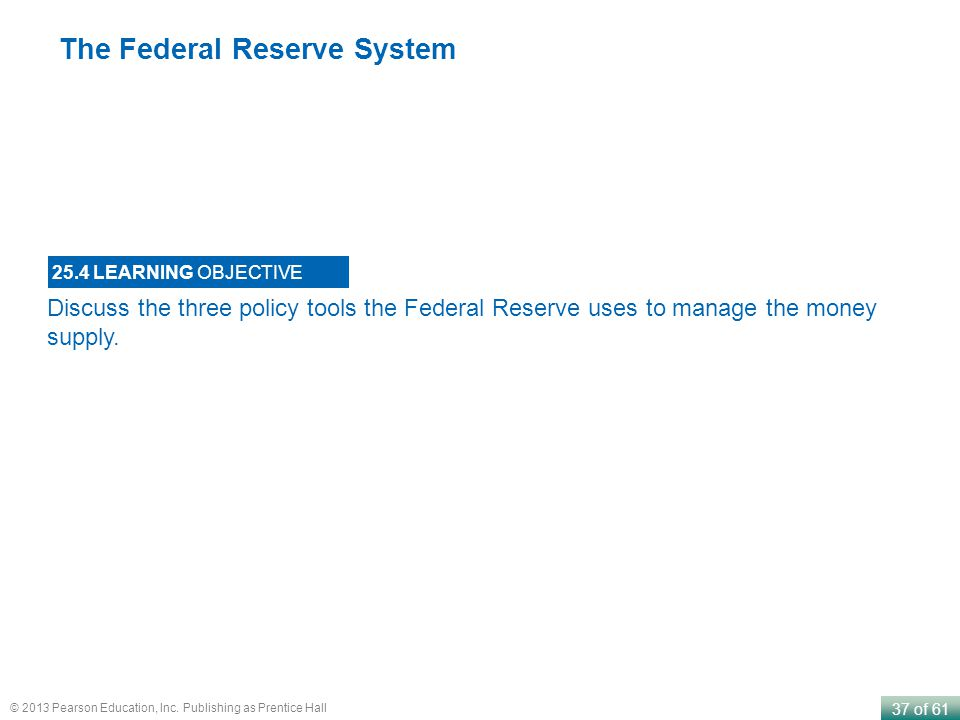 37 of 61 © 2013 Pearson Education, Inc. Publishing as Prentice Hall Discuss the three policy tools the Federal Reserve uses to manage the money supply