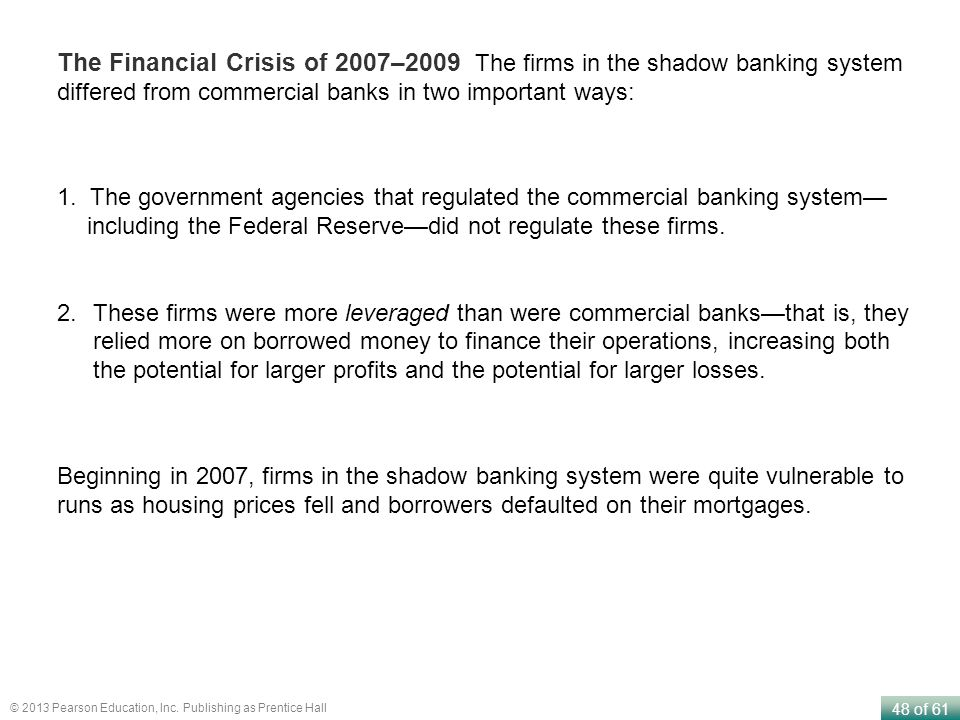 48 of 61 © 2013 Pearson Education, Inc. Publishing as Prentice Hall The Financial Crisis of 2007–2009 The firms in the shadow banking system differed