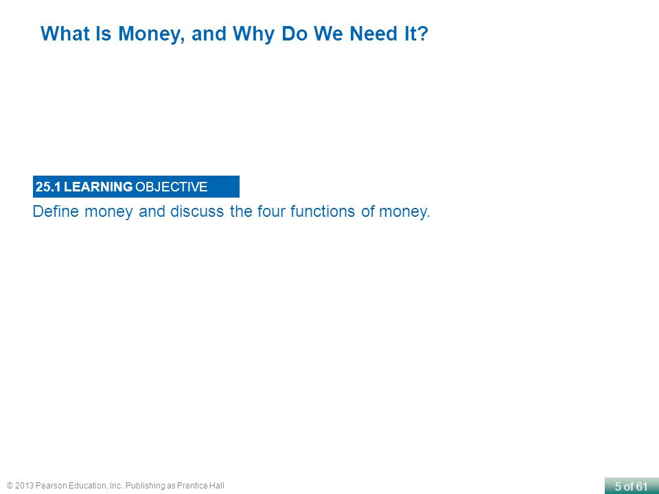 5 of 61 © 2013 Pearson Education, Inc. Publishing as Prentice Hall Define money and discuss the four functions of money. 25.1 LEARNING OBJECTIVE What