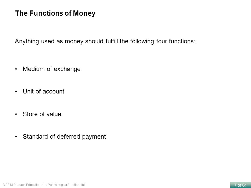 7 of 61 © 2013 Pearson Education, Inc. Publishing as Prentice Hall The Functions of Money Anything used as money should fulfill the following four fun
