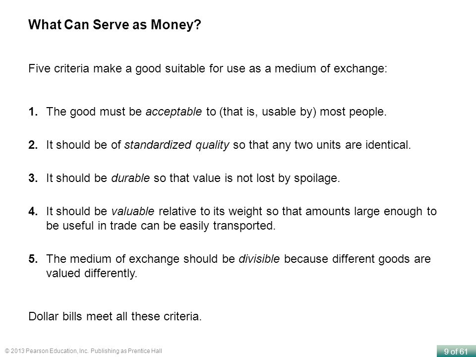 9 of 61 © 2013 Pearson Education, Inc. Publishing as Prentice Hall What Can Serve as Money? Five criteria make a good suitable for use as a medium of