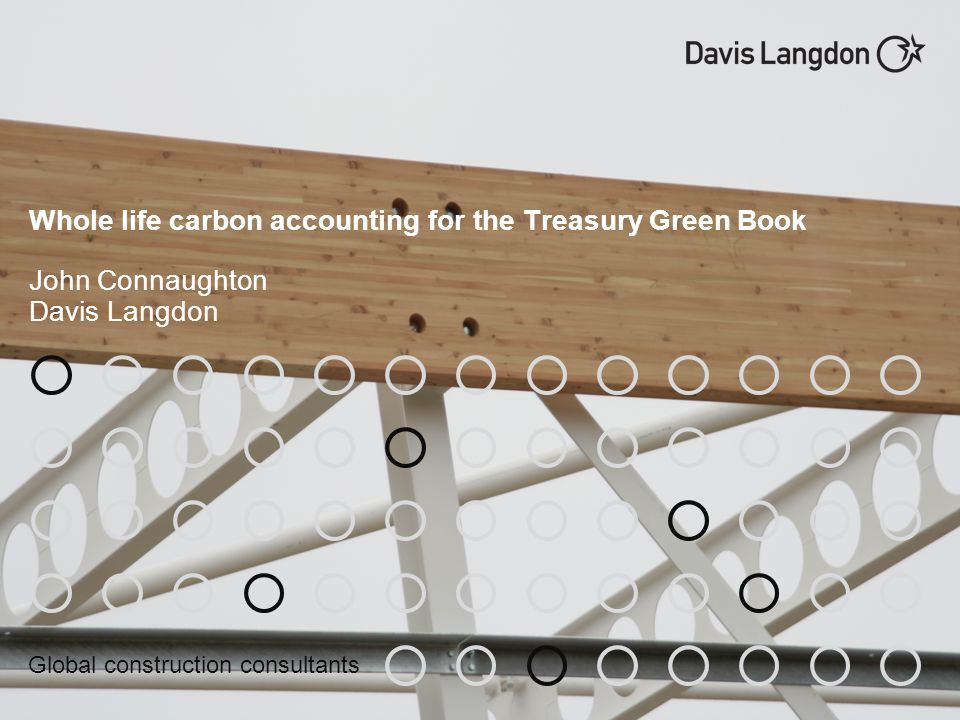 Global construction consultants Whole life carbon accounting for the Treasury Green Book John Connaughton Davis Langdon