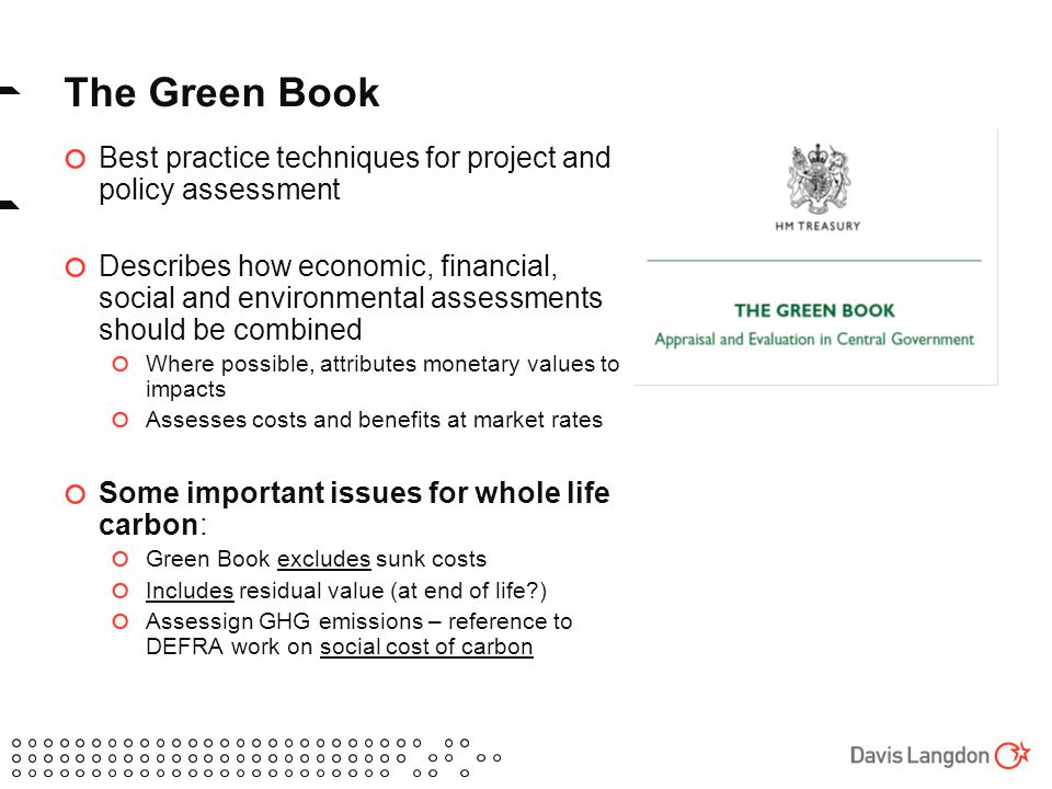 The Green Book Best practice techniques for project and policy assessment Describes how economic, financial, social and environmental assessments should be combined Where possible, attributes monetary values to impacts Assesses costs and benefits at market rates Some important issues for whole life carbon: Green Book excludes sunk costs Includes residual value (at end of life ) Assessign GHG emissions – reference to DEFRA work on social cost of carbon