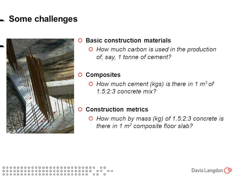 Some challenges Basic construction materials How much carbon is used in the production of, say, 1 tonne of cement.