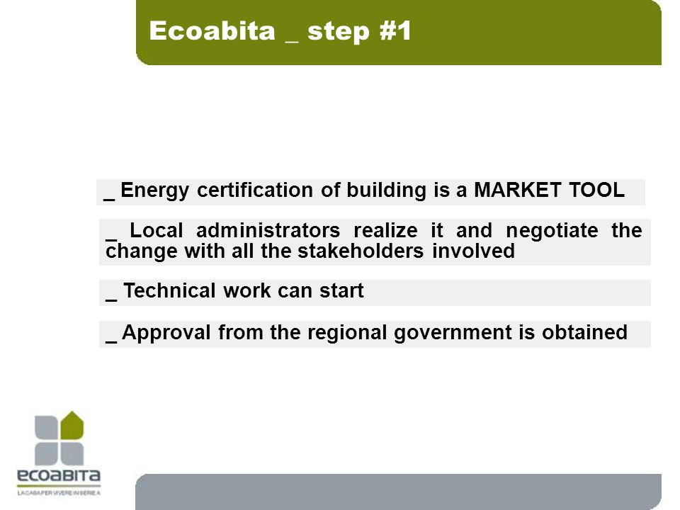 Ecoabita _ step #1 _ Energy certification of building is a MARKET TOOL _ Local administrators realize it and negotiate the change with all the stakeholders involved _ Technical work can start _ Approval from the regional government is obtained