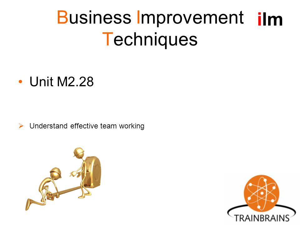 Business Improvement Techniques Unit M2.28  Understand effective team working ilm