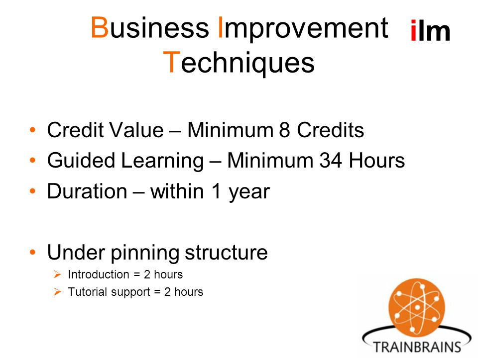 Business Improvement Techniques Credit Value – Minimum 8 Credits Guided Learning – Minimum 34 Hours Duration – within 1 year Under pinning structure  Introduction = 2 hours  Tutorial support = 2 hours ilm