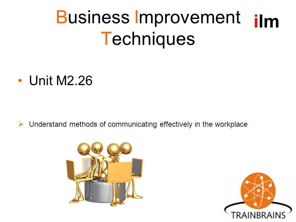 Business Improvement Techniques Unit M2.26  Understand methods of communicating effectively in the workplace ilm