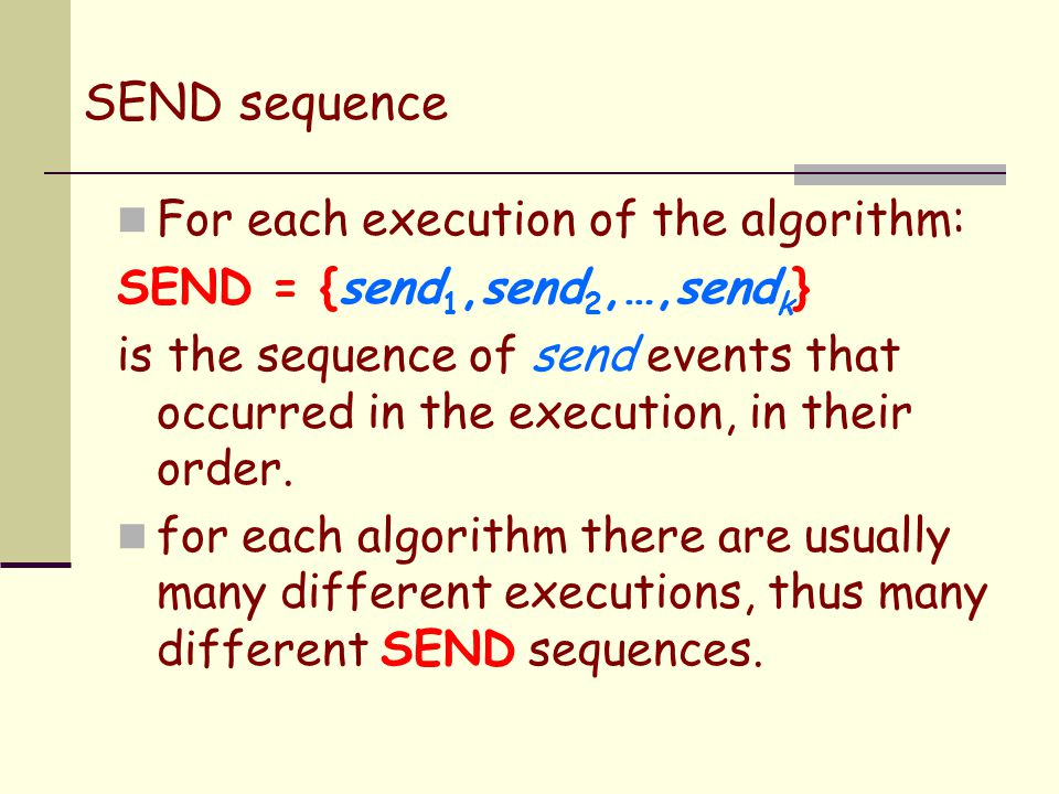 SEND sequence For each execution of the algorithm: SEND = {send 1,send 2,…,send k } is the sequence of send events that occurred in the execution, in