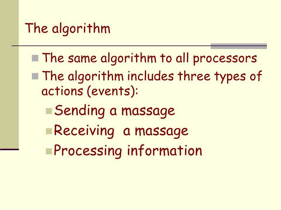 The algorithm The same algorithm to all processors The algorithm includes three types of actions (events): Sending a massage Receiving a massage Processing information