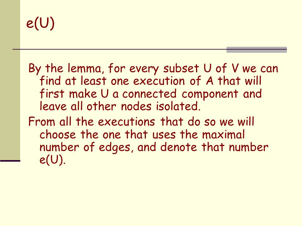 e(U) By the lemma, for every subset U of V we can find at least one execution of A that will first make U a connected component and leave all other no