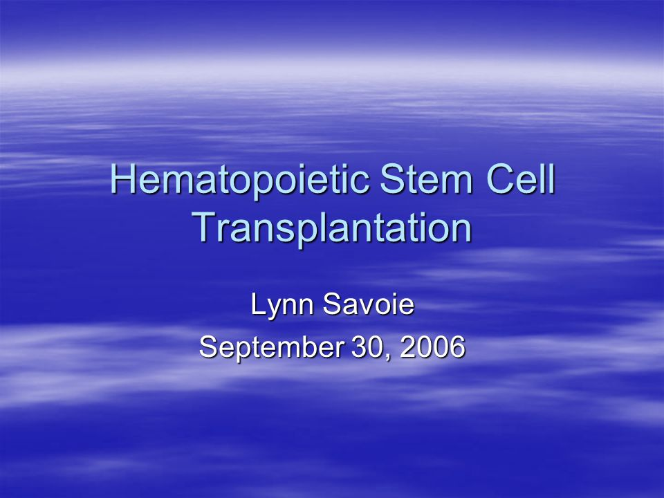 Hematopoietic Stem Cell Transplantation Lynn Savoie September 30, 2006