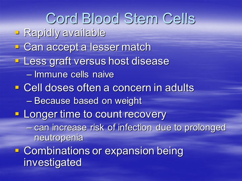Cord Blood Stem Cells  Rapidly available  Can accept a lesser match  Less graft versus host disease –Immune cells naive  Cell doses often a concern in adults –Because based on weight  Longer time to count recovery –can increase risk of infection due to prolonged neutropenia  Combinations or expansion being investigated