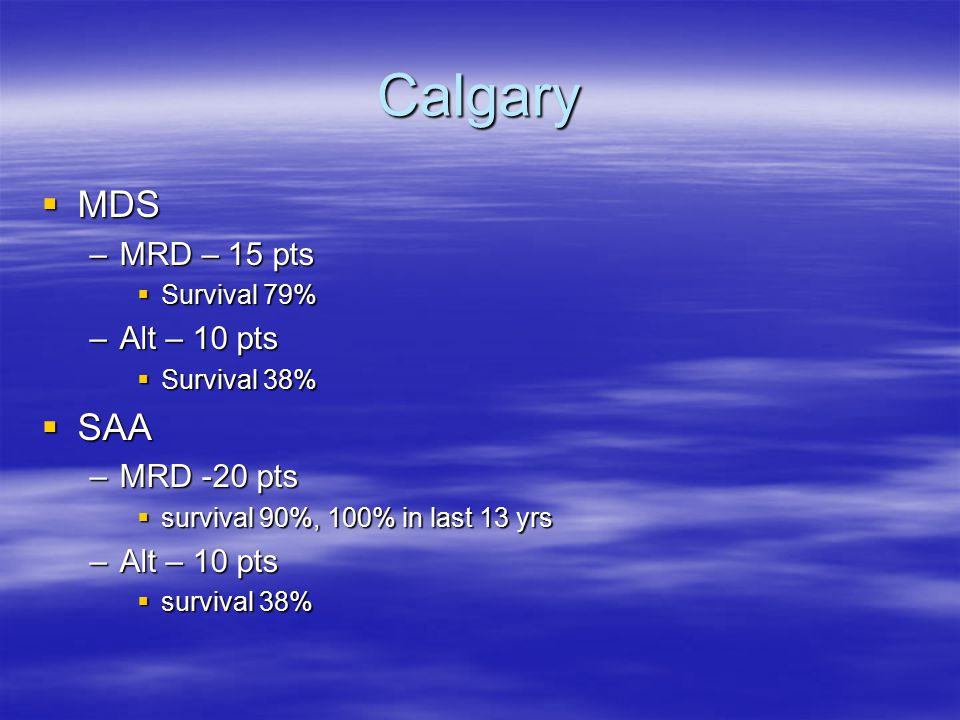 Calgary  MDS –MRD – 15 pts  Survival 79% –Alt – 10 pts  Survival 38%  SAA –MRD -20 pts  survival 90%, 100% in last 13 yrs –Alt – 10 pts  survival 38%