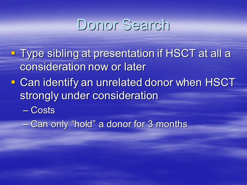 Donor Search  Type sibling at presentation if HSCT at all a consideration now or later  Can identify an unrelated donor when HSCT strongly under consideration –Costs –Can only hold a donor for 3 months