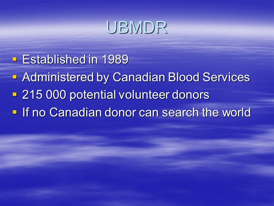 UBMDR  Established in 1989  Administered by Canadian Blood Services  215 000 potential volunteer donors  If no Canadian donor can search the world