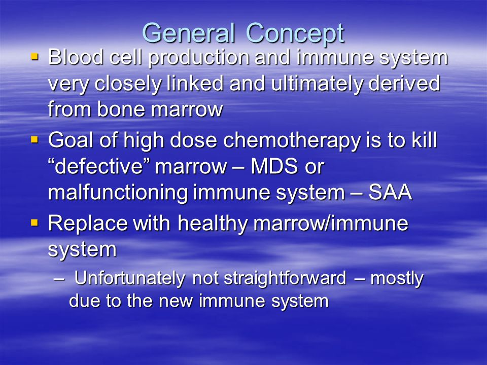 General Concept  Blood cell production and immune system very closely linked and ultimately derived from bone marrow  Goal of high dose chemotherapy is to kill defective marrow – MDS or malfunctioning immune system – SAA  Replace with healthy marrow/immune system – Unfortunately not straightforward – mostly due to the new immune system
