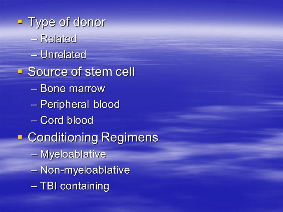  Type of donor –Related –Unrelated  Source of stem cell –Bone marrow –Peripheral blood –Cord blood  Conditioning Regimens –Myeloablative –Non-myeloablative –TBI containing