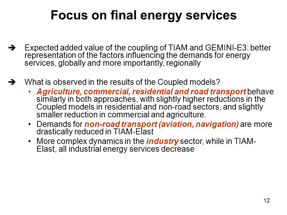 12 Focus on final energy services  Expected added value of the coupling of TIAM and GEMINI-E3: better representation of the factors influencing the demands for energy services, globally and more importantly, regionally  What is observed in the results of the Coupled models.