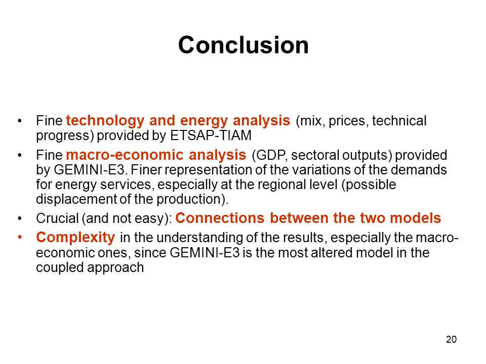 20 Conclusion Fine technology and energy analysis (mix, prices, technical progress) provided by ETSAP-TIAM Fine macro-economic analysis (GDP, sectoral outputs) provided by GEMINI-E3.