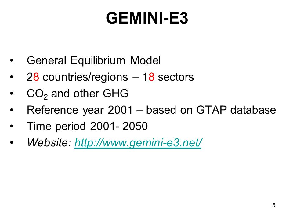 3 GEMINI-E3 General Equilibrium Model 28 countries/regions – 18 sectors CO 2 and other GHG Reference year 2001 – based on GTAP database Time period 2001- 2050 Website: http://www.gemini-e3.net/http://www.gemini-e3.net/