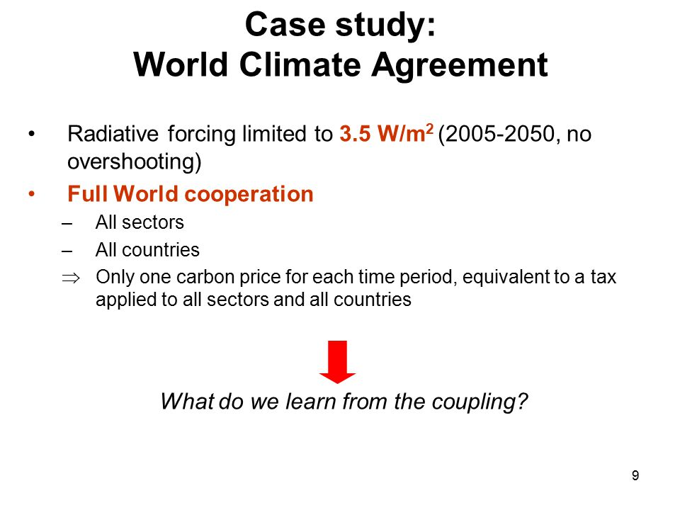 9 Case study: World Climate Agreement Radiative forcing limited to 3.5 W/m 2 (2005-2050, no overshooting) Full World cooperation –All sectors –All countries  Only one carbon price for each time period, equivalent to a tax applied to all sectors and all countries What do we learn from the coupling