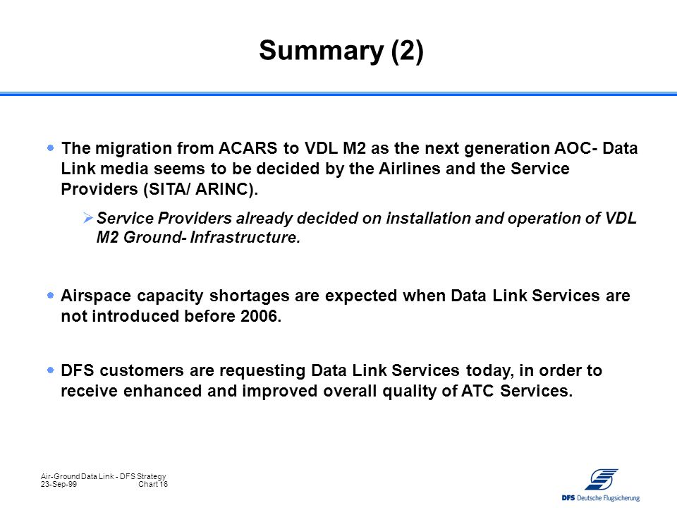Air-Ground Data Link - DFS Strategy 23-Sep-99Chart 16  The migration from ACARS to VDL M2 as the next generation AOC- Data Link media seems to be dec