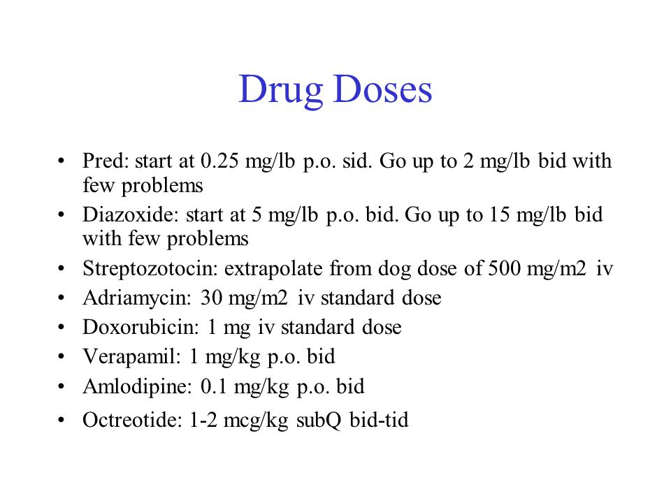 Drug Doses Pred: start at 0.25 mg/lb p.o. sid. Go up to 2 mg/lb bid with few problems Diazoxide: start at 5 mg/lb p.o. bid. Go up to 15 mg/lb bid with