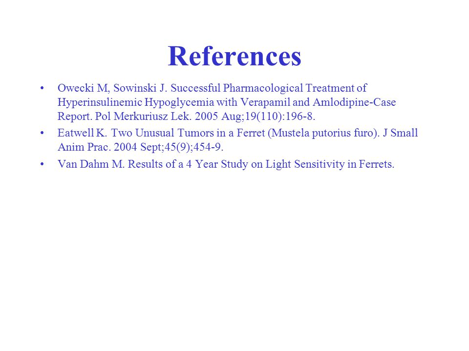References Owecki M, Sowinski J. Successful Pharmacological Treatment of Hyperinsulinemic Hypoglycemia with Verapamil and Amlodipine-Case Report. Pol