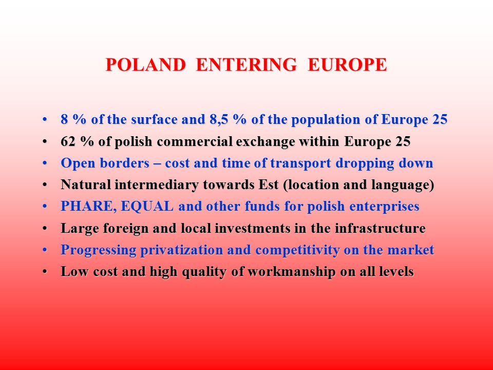 POLAND ENTERING EUROPE 8 % of the surface and 8,5 % of the population of Europe 258 % of the surface and 8,5 % of the population of Europe 25 62 % of polish commercial exchange within Europe 2562 % of polish commercial exchange within Europe 25 Open borders – cost and time of transport dropping downOpen borders – cost and time of transport dropping down Natural intermediary towards Est (location and language)Natural intermediary towards Est (location and language) PHARE, EQUAL and other funds for polish enterprisesPHARE, EQUAL and other funds for polish enterprises Large foreign and local investments in the infrastructureLarge foreign and local investments in the infrastructure Progressing privatization and competitivity on the marketProgressing privatization and competitivity on the market Low cost and high quality of workmanship on all levelsLow cost and high quality of workmanship on all levels
